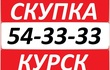 Скупка 54-33-33 в Курске Покупаю абсолютно